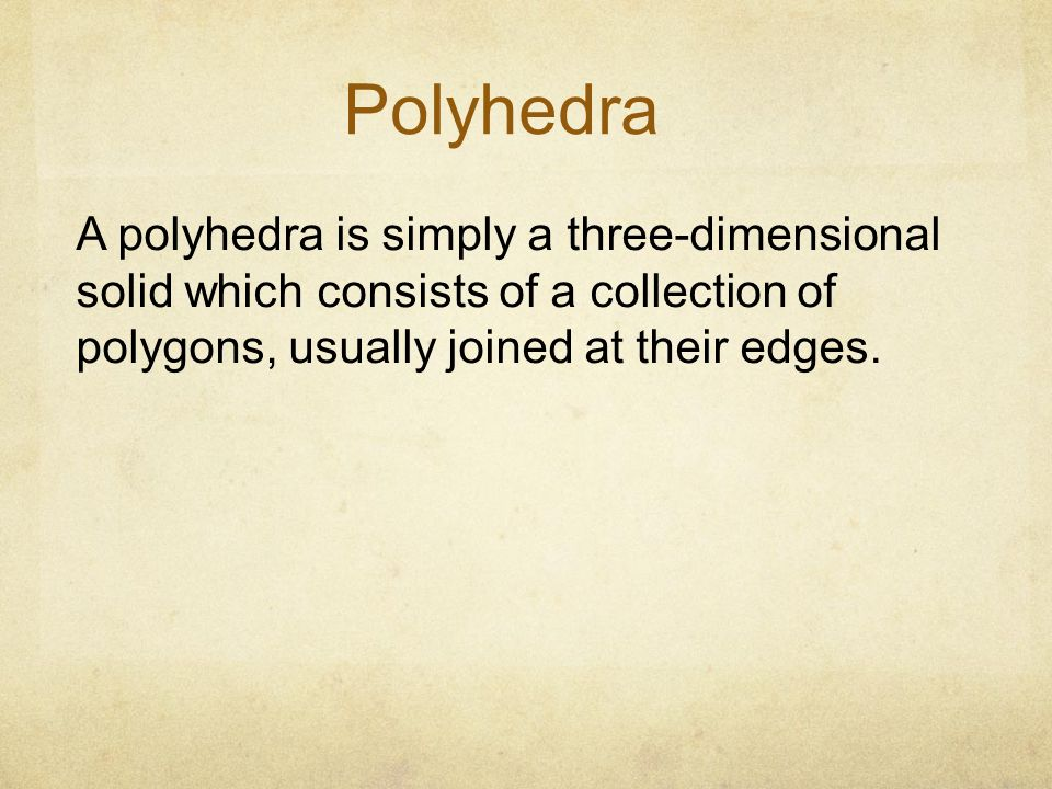 Polyhedra A polyhedra is simply a three-dimensional solid which consists of a collection of polygons, usually joined at their edges.