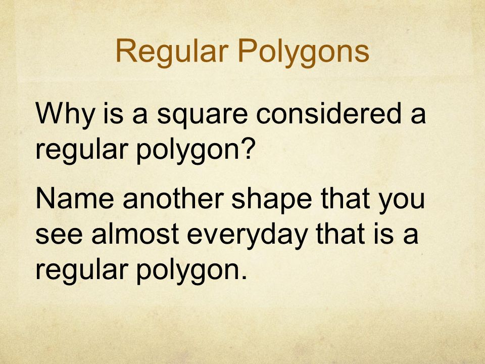 Regular Polygons Why is a square considered a regular polygon Name another shape that you see almost everyday that is a regular polygon.