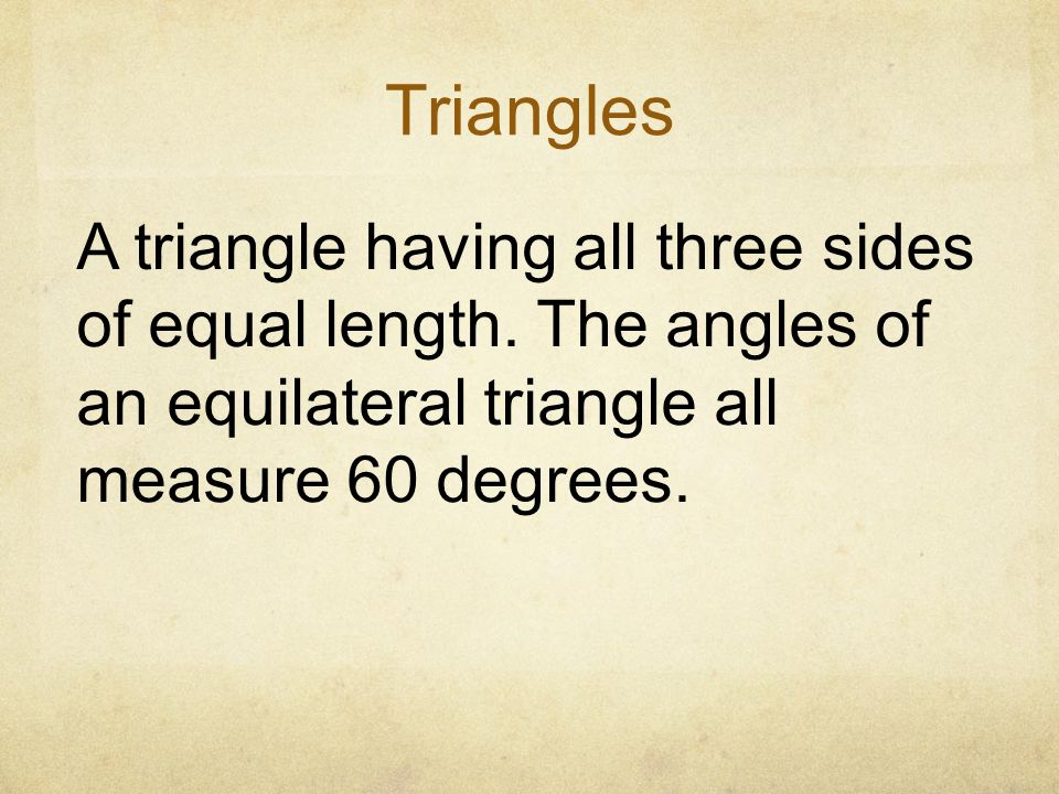 Triangles A triangle having all three sides of equal length. The angles of an equilateral triangle all measure 60 degrees.
