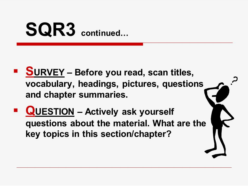 SQR3 continued… SURVEY – Before you read, scan titles, vocabulary, headings, pictures, questions and chapter summaries.