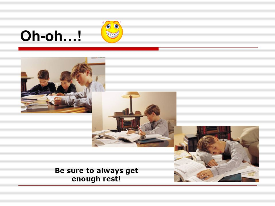 Be sure to always get enough rest!