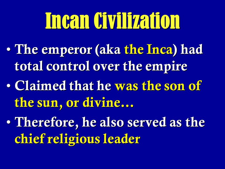Incan Civilization The emperor (aka the Inca) had total control over the empire. Claimed that he was the son of the sun, or divine…