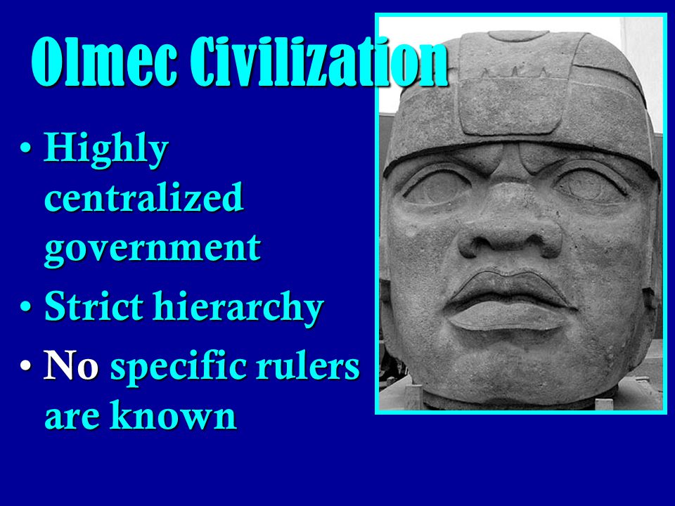 Olmec Civilization Highly centralized government Strict hierarchy