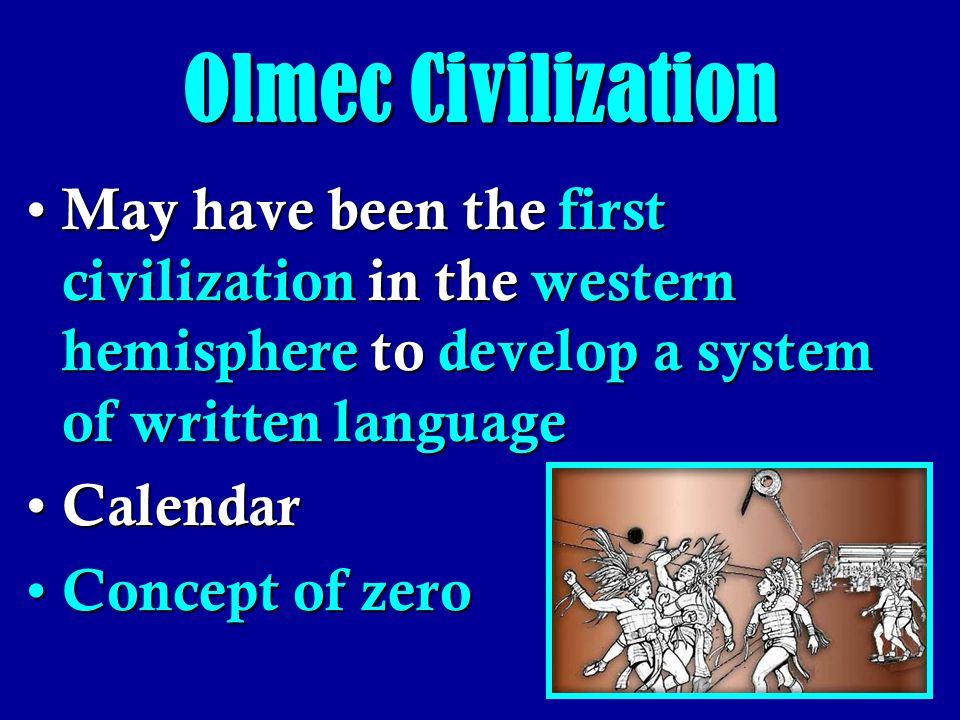 Olmec Civilization May have been the first civilization in the western hemisphere to develop a system of written language.