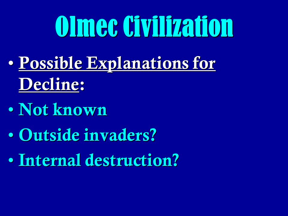 Olmec Civilization Possible Explanations for Decline: Not known