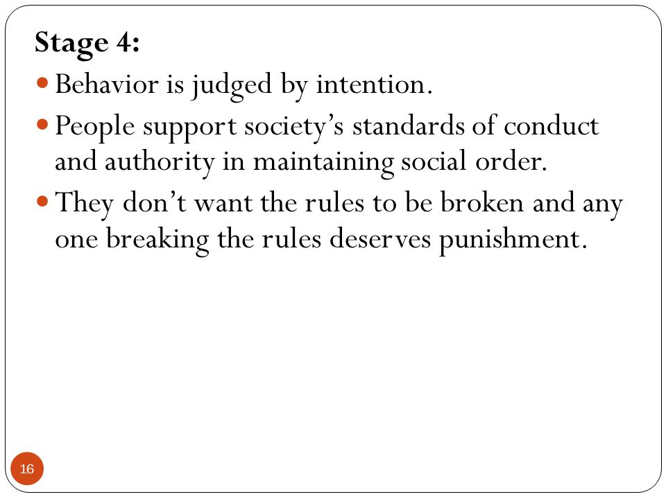 Stage 4: Behavior is judged by intention. People support society's standards of conduct and authority in maintaining social order.