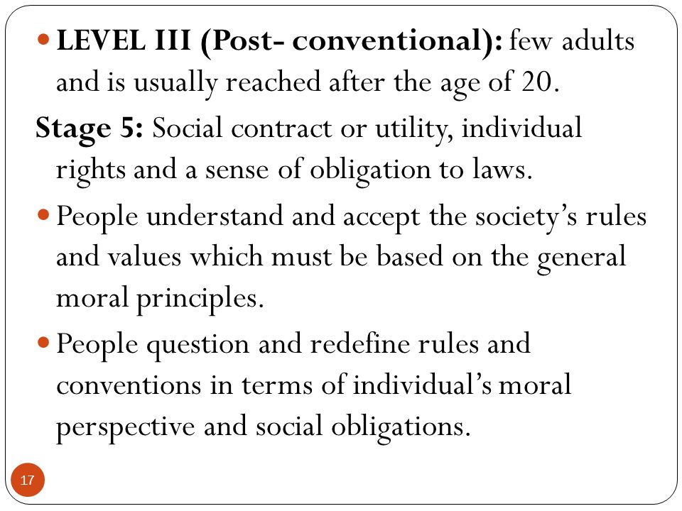 LEVEL III (Post- conventional): few adults and is usually reached after the age of 20.