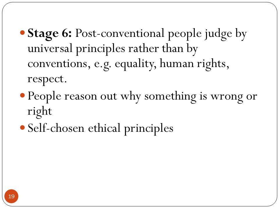 Stage 6: Post-conventional people judge by universal principles rather than by conventions, e.g. equality, human rights, respect.