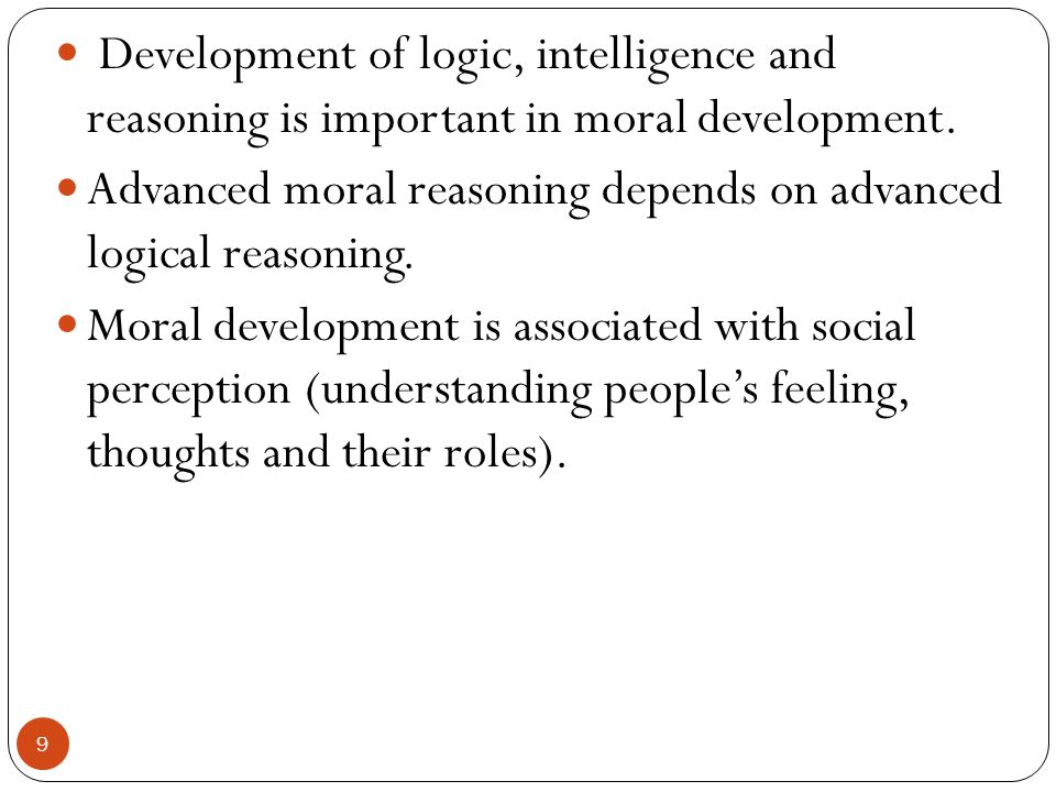 Development of logic, intelligence and reasoning is important in moral development.
