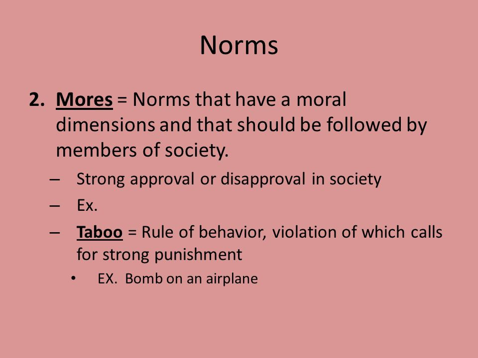 Norms Mores = Norms that have a moral dimensions and that should be followed by members of society.