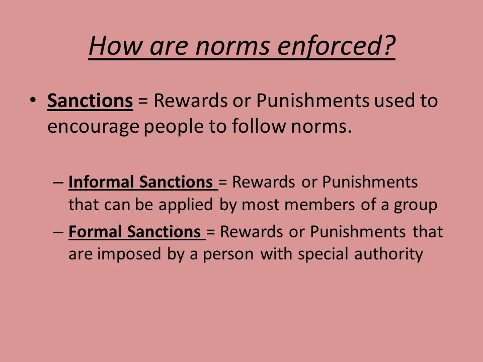 How are norms enforced Sanctions = Rewards or Punishments used to encourage people to follow norms.