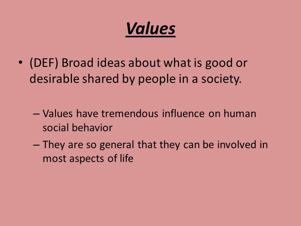 Values (DEF) Broad ideas about what is good or desirable shared by people in a society. Values have tremendous influence on human social behavior.