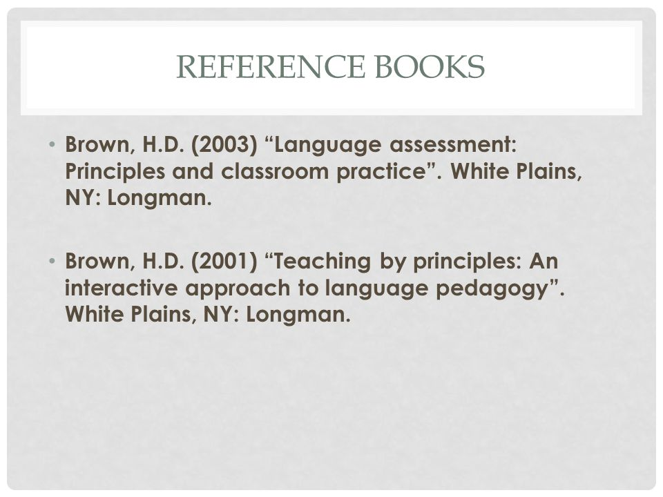 Reference books Brown, H.D. (2003) Language assessment: Principles and classroom practice . White Plains, NY: Longman.