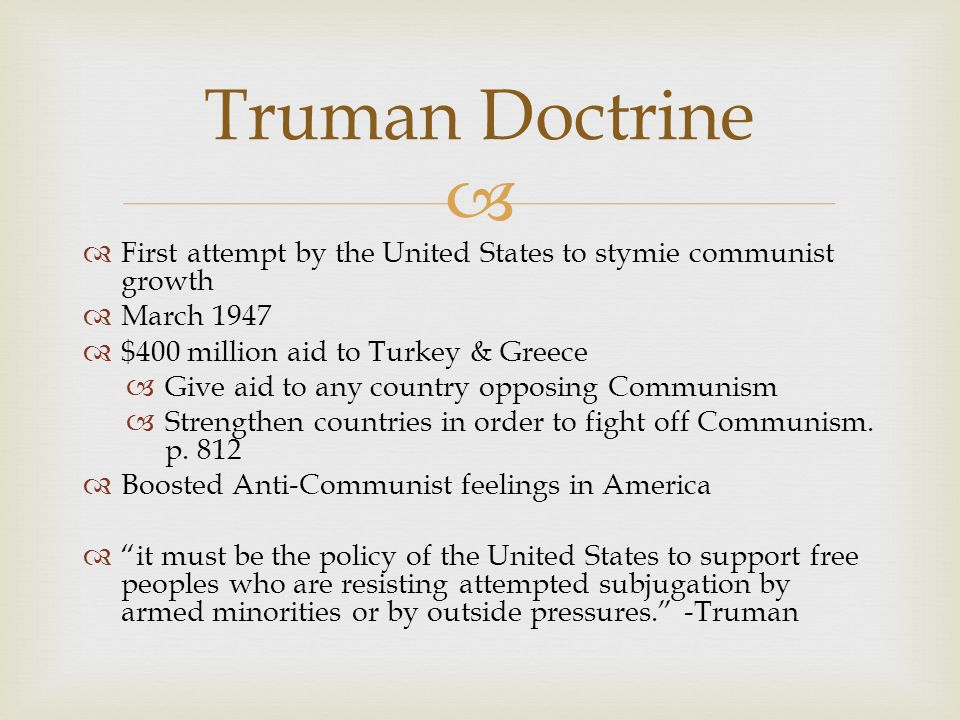 Truman Doctrine First attempt by the United States to stymie communist growth. March $400 million aid to Turkey & Greece.