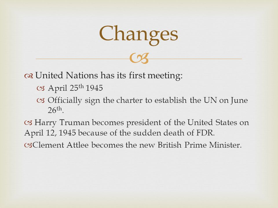 Changes United Nations has its first meeting: April 25th 1945