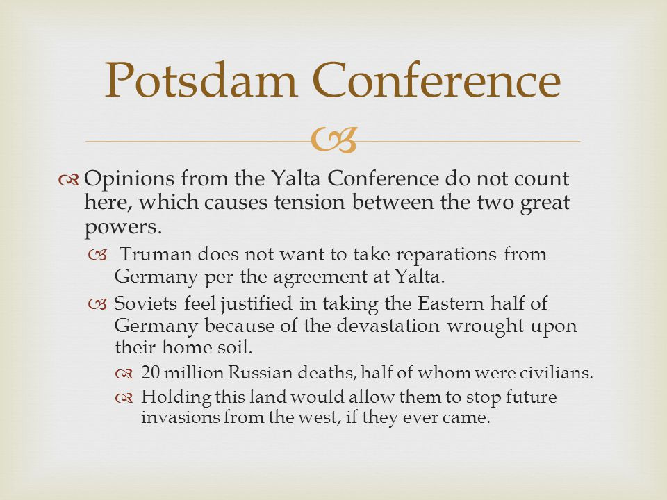 Potsdam Conference Opinions from the Yalta Conference do not count here, which causes tension between the two great powers.