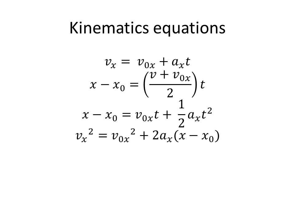Kinematics equations 𝑣 𝑥 = 𝑣 0𝑥 + 𝑎 𝑥 𝑡 𝑥− 𝑥 0 = 𝑣+ 𝑣 0𝑥 2 𝑡 𝑥− 𝑥 0 = 𝑣 0𝑥 𝑡+ 1 2 𝑎 𝑥 𝑡 2 𝑣 𝑥 2 = 𝑣 0𝑥 2 +2 𝑎 𝑥 (𝑥− 𝑥 0 )