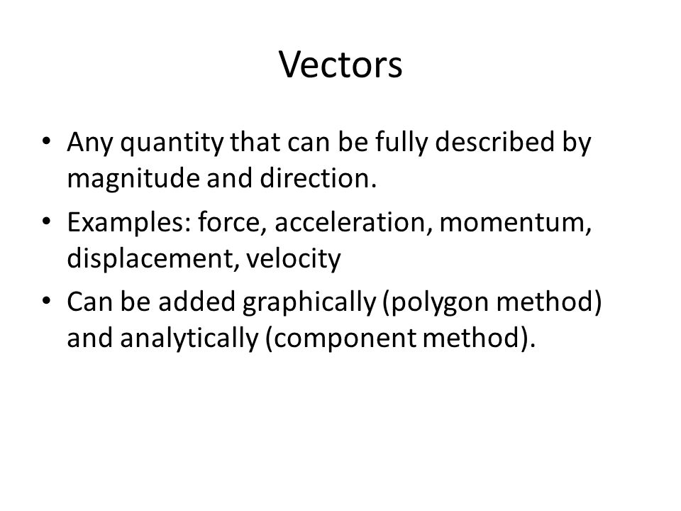 Vectors Any quantity that can be fully described by magnitude and direction. Examples: force, acceleration, momentum, displacement, velocity.