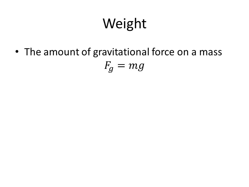 Weight The amount of gravitational force on a mass 𝐹 𝑔 =𝑚𝑔