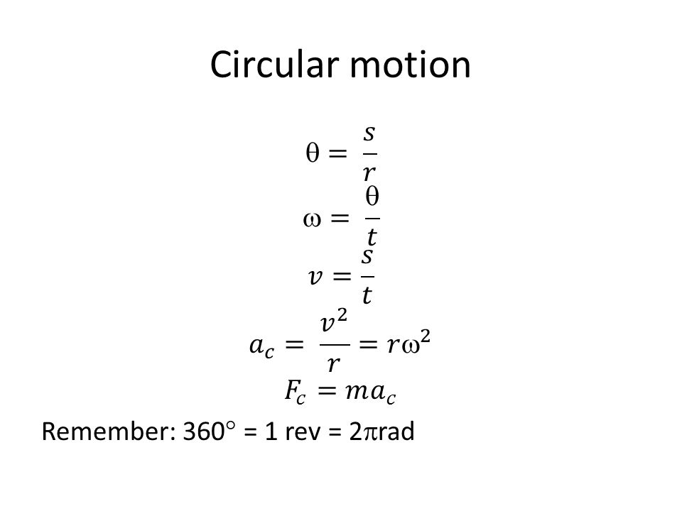 Circular motion = 𝑠 𝑟 =  𝑡 𝑣= 𝑠 𝑡 𝑎 𝑐 = 𝑣 2 𝑟 =𝑟  2 𝐹 𝑐 =𝑚 𝑎 𝑐 Remember: 360 = 1 rev = 2rad