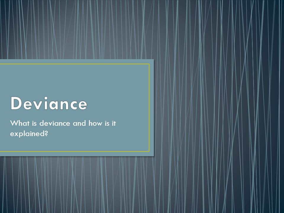 What is deviance and how is it explained