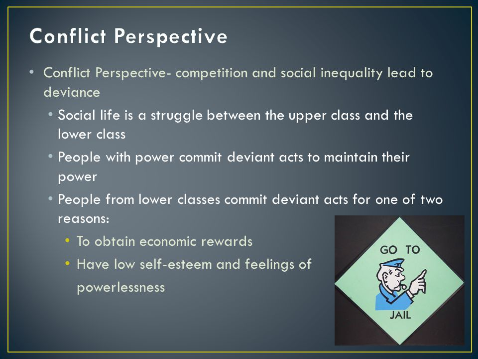 Conflict Perspective Conflict Perspective- competition and social inequality lead to deviance.