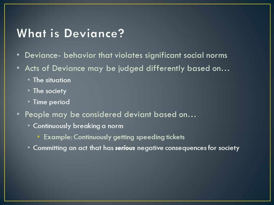 What is Deviance Deviance- behavior that violates significant social norms. Acts of Deviance may be judged differently based on…