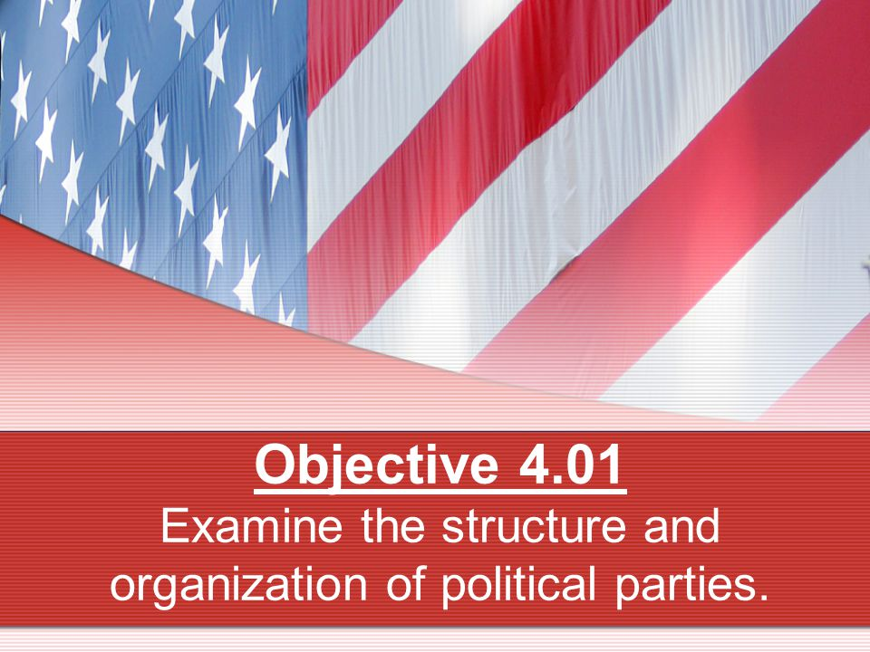 Objective 4.01 Examine the structure and organization of political parties.