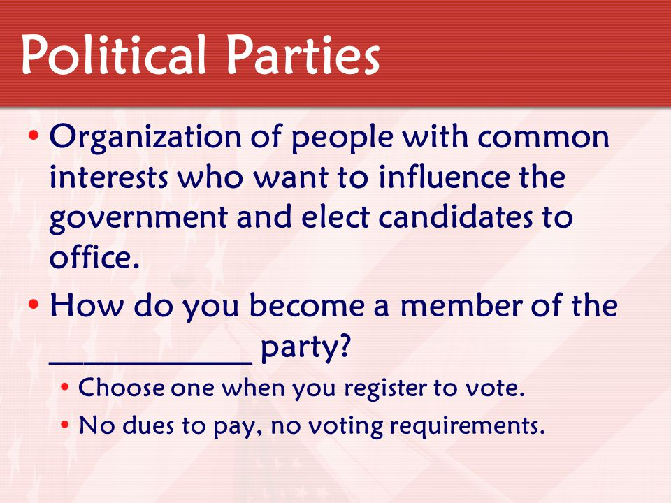 Political Parties Organization of people with common interests who want to influence the government and elect candidates to office.