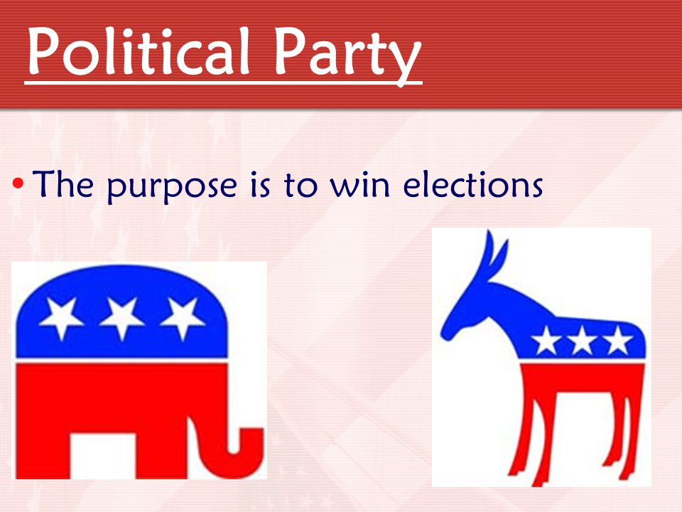 Political Party The purpose is to win elections