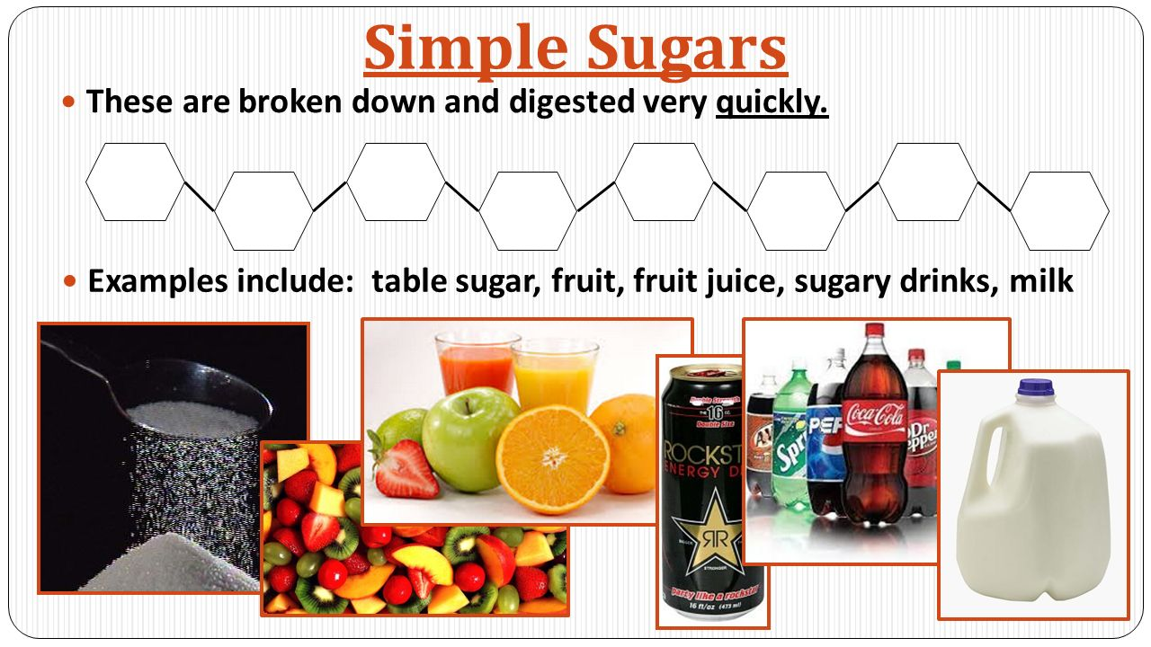 Simple Sugars These are broken down and digested very quickly.