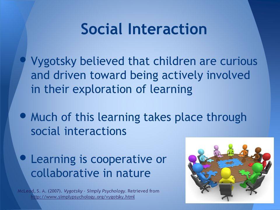 Social Interaction Vygotsky believed that children are curious and driven toward being actively involved in their exploration of learning.