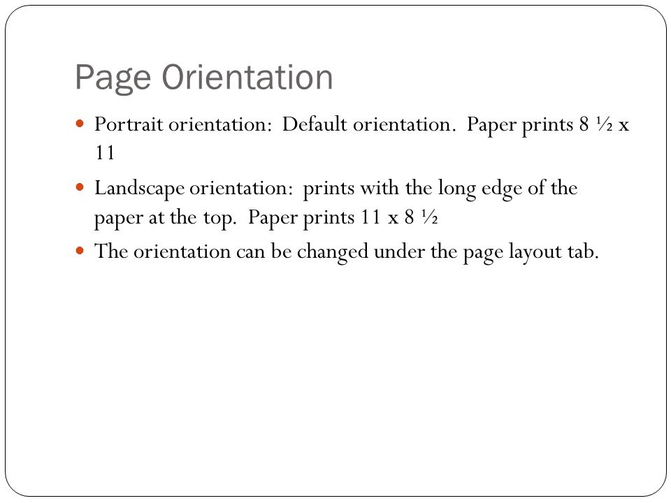 Page Orientation Portrait orientation: Default orientation. Paper prints 8 ½ x 11.