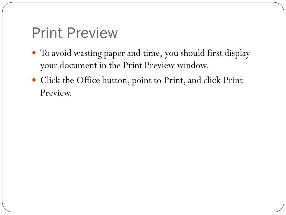 Print Preview To avoid wasting paper and time, you should first display your document in the Print Preview window.