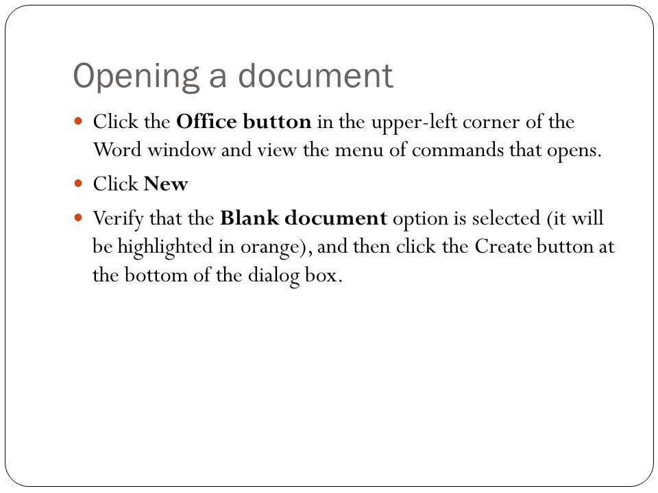 Opening a document Click the Office button in the upper-left corner of the Word window and view the menu of commands that opens.
