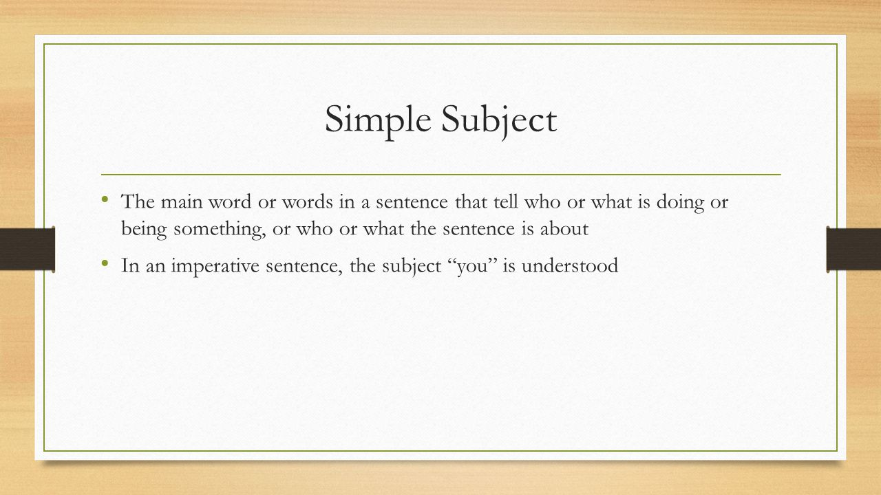 Simple Subject The main word or words in a sentence that tell who or what is doing or being something, or who or what the sentence is about.