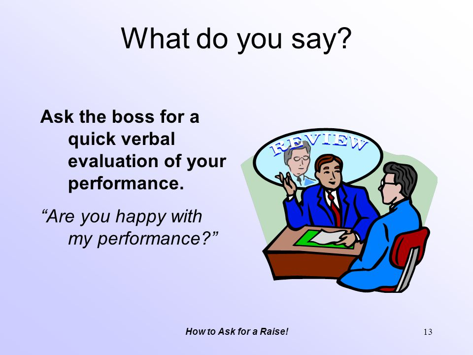 What do you say Ask the boss for a quick verbal evaluation of your performance. Are you happy with my performance