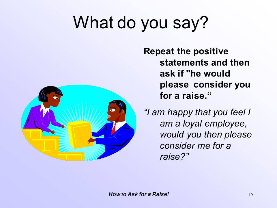 What do you say Repeat the positive statements and then ask if he would please consider you for a raise.