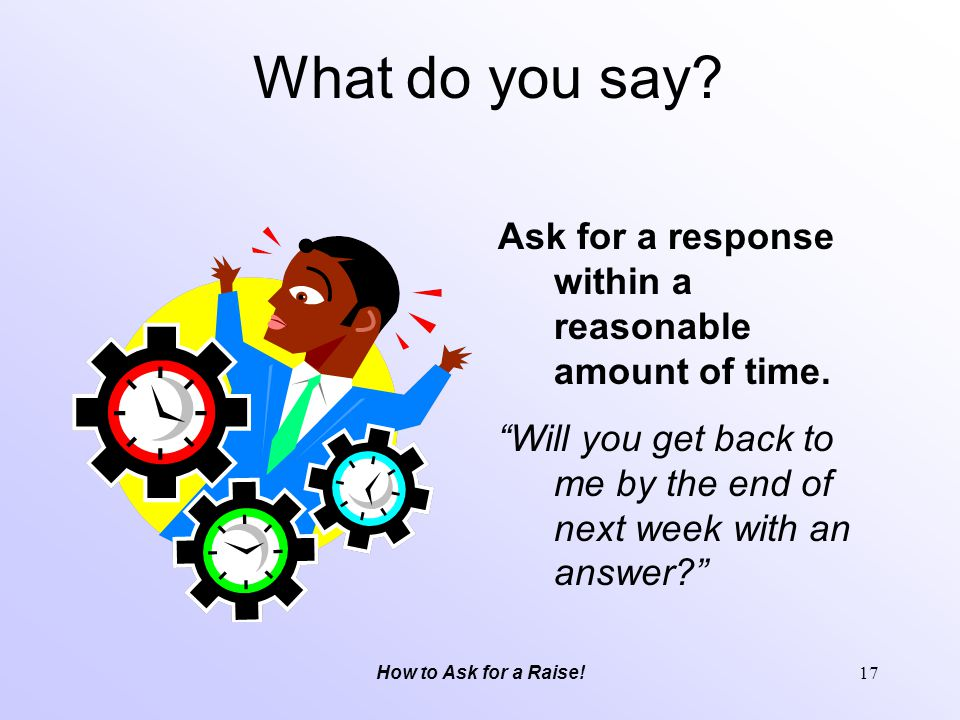 What do you say Ask for a response within a reasonable amount of time. Will you get back to me by the end of next week with an answer
