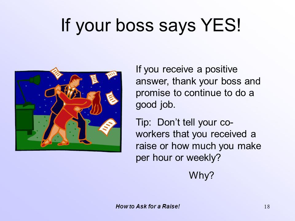 If your boss says YES! If you receive a positive answer, thank your boss and promise to continue to do a good job.