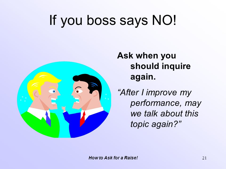 If you boss says NO! Ask when you should inquire again.