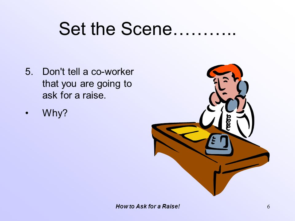 Set the Scene……….. Don t tell a co-worker that you are going to ask for a raise.