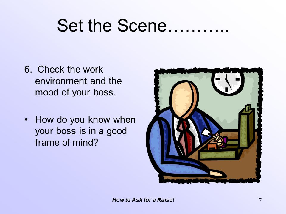 Set the Scene……….. 6. Check the work environment and the mood of your boss. How do you know when your boss is in a good frame of mind