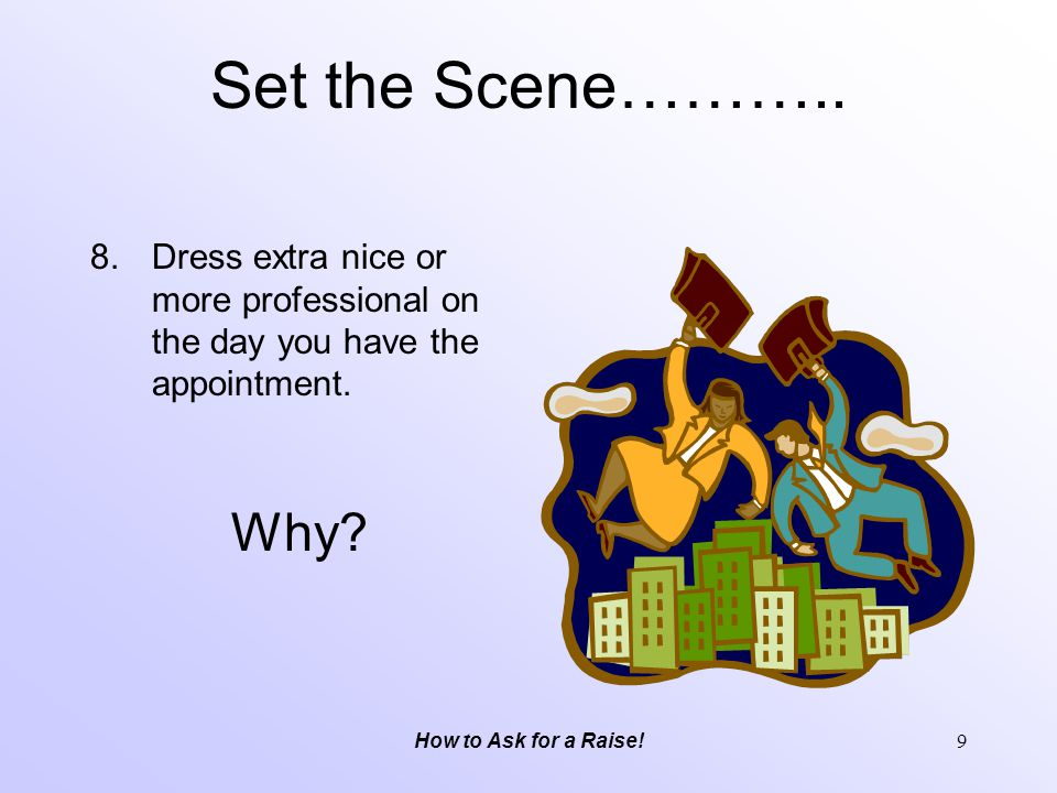 Set the Scene……….. Dress extra nice or more professional on the day you have the appointment. Why
