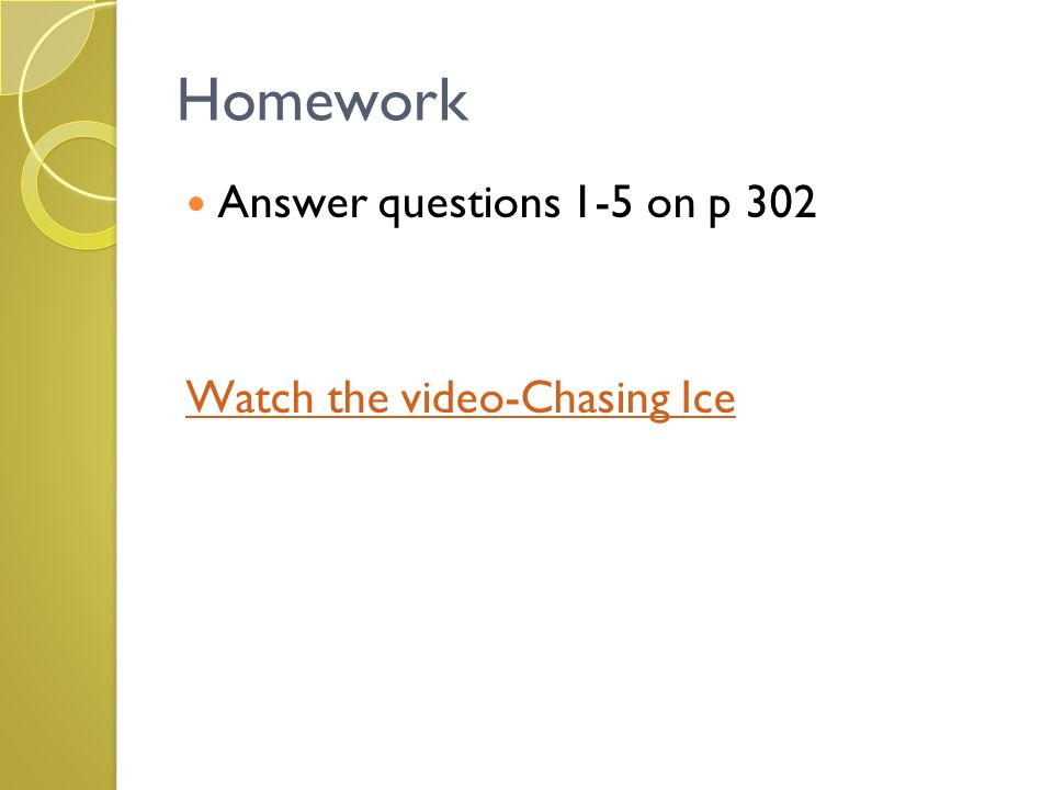 Homework Answer questions 1-5 on p 302 Watch the video-Chasing Ice