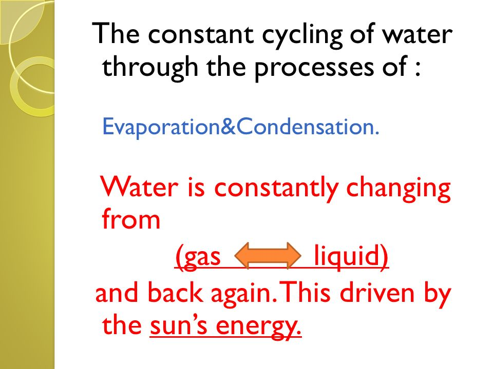The constant cycling of water through the processes of :