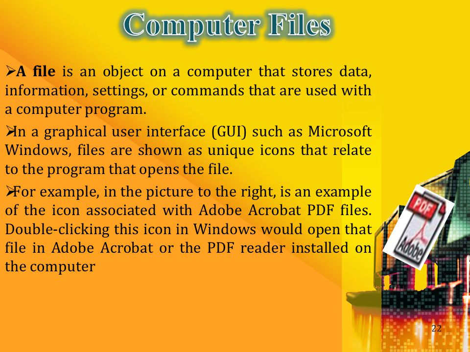 Computer Files A file is an object on a computer that stores data, information, settings, or commands that are used with a computer program.