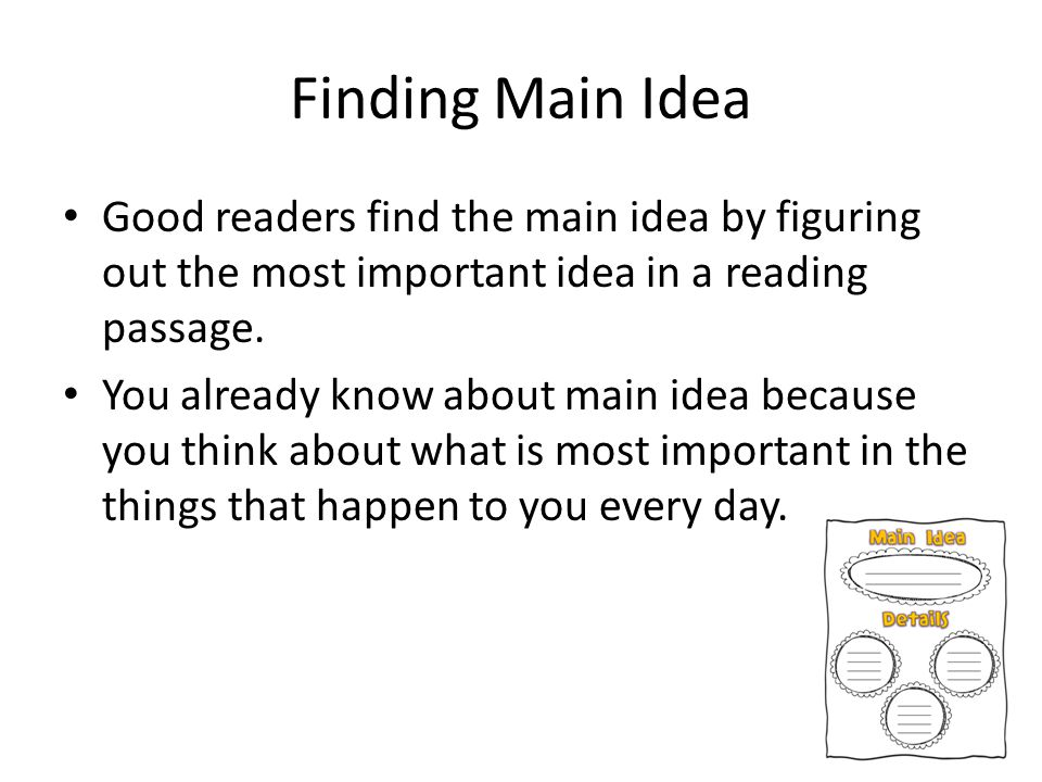 Finding Main Idea Good readers find the main idea by figuring out the most important idea in a reading passage.