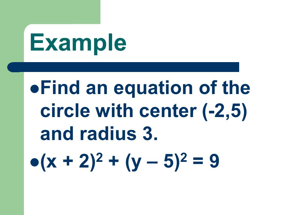 Example Find an equation of the circle with center (-2,5) and radius 3. (x + 2)2 + (y – 5)2 = 9