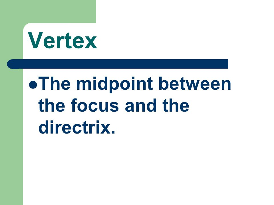 Vertex The midpoint between the focus and the directrix.